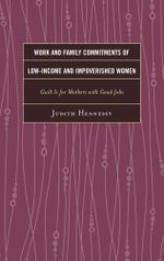 Work and Family Commitments of Low-Income and Impoverished Women : Guilt Is for Mothers with Good Jobs - Judith Hennessy
