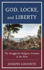 God, Locke, and Liberty : The Struggle for Religious Freedom in the West - Joseph Loconte