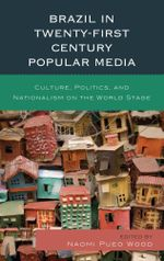 Brazil in Twenty-First Century Popular Media : Culture, Politics, and Nationalism on the World Stage