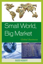 Small World, Big Market : Global Business - Budd Hebert