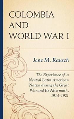 Colombia and World War I : The Experience of a Neutral Latin American Nation During the Great War and its Aftermath, 1914-1921 - Jane M. Rausch
