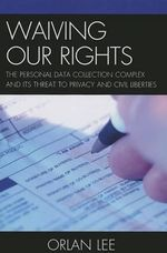 Waiving Our Rights : The Personal Data Collection Complex and its Threat to Privacy and Civil Liberties - Orlan Lee