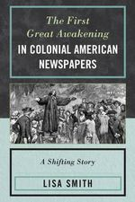The First Great Awakening in Colonial American Newspapers : A Shifting Story - Lisa Smith