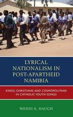Lyrical Nationalism in Post-Apartheid Namibia : Kings, Christians, and Cosmopolitans in Catholic Youth Songs - Wendi A. Haugh