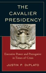 The Cavalier Presidency : Executive Power and Prerogative in Times of Crisis - Justin P. DePlato