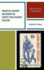 Twentieth-Century Influences on Twenty-First-Century Policing : Continued Lessons of Police Reform - Jonathon A. Cooper