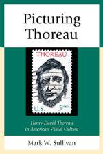 Picturing Thoreau : Henry David Thoreau in American Visual Culture - Mark W. Sullivan