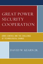 Great Power Security Cooperation : Arms Control and the Challenge of Technological Change - David W., Jr. Kearn