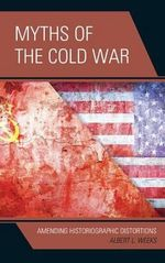 Myths of the Cold War : Amending Historiographic Distortions - Albert L. Weeks