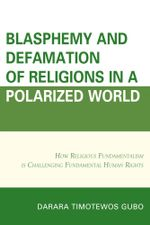 Blasphemy And Defamation of Religions In a Polarized World : How Religious Fundamentalism Is Challenging Fundamental Human Rights - Darara Timotewos Gubo