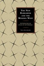 The New Barbarism and the Modern West : Recognizing an Ethic of Difference - Toivo Koivukoski