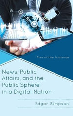 News, Public Affairs, and the Public Sphere in a Digital Nation : Rise of the Audience - Edgar Simpson