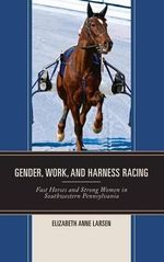 Gender, Work, and Harness Racing : Fast Horses and Strong Women in Southwestern Pennsylvania - Elizabeth Anne Larsen