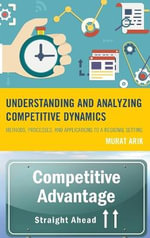 Understanding and Analyzing Competitive Dynamics : Methods, Processes, and Applications to a Regional Setting - Murat Arik