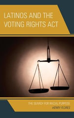 Latinos and the Voting Rights Act : The Search for Racial Purpose - Henry Flores