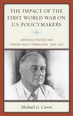 The Impact of the First World War on U.S. Policymakers : American Strategic and Foreign Policy Formulation, 1938-1942 - Michael G. Carew