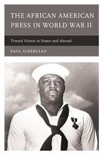The African American Press in World War II : Toward Victory at Home and Abroad - Paul Alkebulan