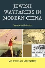 Jewish Wayfarers in Modern China : Tragedy and Splendor - Matthias Messmer