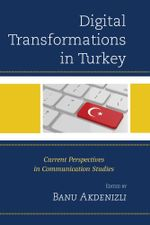 Digital Transformations in Turkey : Current Perspectives in Communication Studies