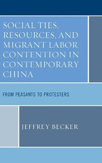 Social Ties, Resources, and Migrant Labor Contention in Contemporary China : From Peasants to Protesters - Jeffrey Becker