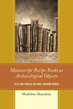 Manuscript Recipe Books as Archaeological Objects : Text and Food in the Early Modern World - Madeline Shanahan