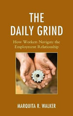 The Daily Grind : How Workers Navigate the Employment Relationship - Marquita R. Walker