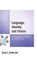 Language, Identity, and Choice : Raising Bilingual Children in a Global Society - Kami J. Anderson
