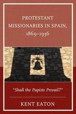 Protestant Missionaries in Spain, 1869-1936 :