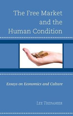 The Free Market and the Human Condition : Essays on Economics and Culture