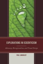 Explorations in Ecocriticism : Advocacy, Bioregionalism, and Visual Design - Paul Lindholdt