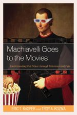 Machiavelli Goes to the Movies : Understanding The Prince through Television and Film - Eric Kasper