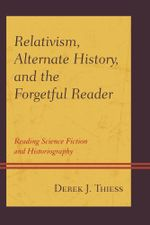 Relativism, Alternate History, and the Forgetful Reader : Reading Science Fiction and Historiography - Derek Thiess