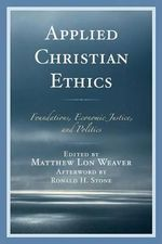 Applied Christian Ethics : Foundations, Economic Justice, and Politics