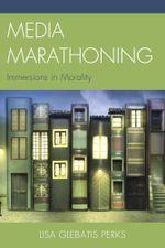 Media Marathoning : Immersions in Morality - Lisa Glebatis Perks