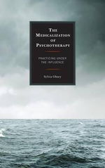 The Medicalization of Psychotherapy : Practicing Under the Influence - Sylvia Olney