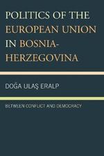 Politics of the European Union in Bosnia-Herzegovina : Between Conflict and Democracy - Doga Ulas Eralp