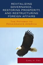 Revitalizing Governance, Restoring Prosperity, and Restructuring Foreign Affairs : The Pathway to Renaissance America - Earl H. Fry