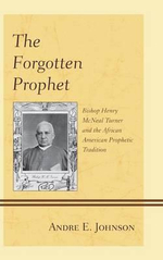 The Forgotten Prophet : Bishop Henry Mcneal Turner and the African American Prophetic Tradition - Andre E. Johnson