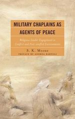Military Chaplains as Agents of Peace : Religious Leader Engagement in Conflict and Post-Conflict Environments - S. K. Moore