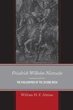 Friedrich Wilhelm Nietzsche : The Philosopher of the Second Reich - William H. F. Altman