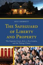 The Safeguard of Liberty and Property : The Supreme Court, Kelo v. New London, and the Takings Clause - Guy F. Burnett