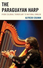 The Paraguayan Harp : From Colonial Transplant to National Emblem - Alfredo Colman