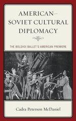 American-Soviet Cultural Diplomacy : The Bolshoi Ballet's American Premiere - Cadra Peterson McDaniel
