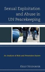 Sexual Exploitation and Abuse in UN Peacekeeping : An Analysis of Risk and Prevention Factors - Kelly Neudorfer