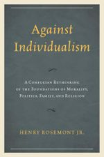 Against Individualism : A Confucian Rethinking of the Foundations of Morality, Politics, Family, and Religion - Henry, Jr. Rosemont