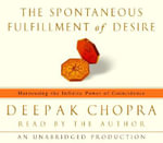 The Spontaneous Fulfillment of Desire : Harnessing the Infinite Power of Coincidence to Create Miracles - Deepak Chopra