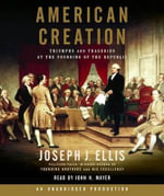 American Creation : Triumphs and Tragedies at the Founding of the Republic - Joseph J Ellis