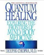 Quantum Healing : Exploring the Frontiers of Mind/Body Medicine - Dr Deepak Chopra