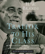 Traitor to His Class : The Privileged Life and Radical Presidency of Franklin Delano Roosevelt - Professor of History H W Brands