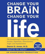 Change Your Brain, Change Your Life : The Breakthrough Program for Conquering Anxiety, Depression, Obsessiveness, Anger, and Impulsiveness - Dr Daniel G Amen